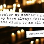 I remember my mother's prayers and they have always followed me